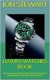 Luxury Watches Book: The Complete Guide to Wrist Watches, Watches International, Casio Watches and More