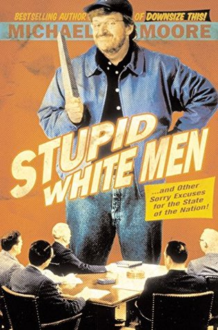 Stupid White Men & Other Sorry Excuses for the State of the N... by Michael Moore