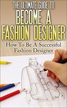 The Ultimate Guide To Become A Fashion Designer: How To Be A Successful Fashion Designer