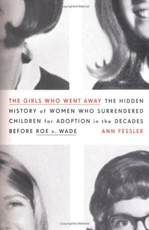The Girls Who Went Away: The Hidden History of Women Who Surrendered Children for Adoption in the Decades Before Roe v. Wade
