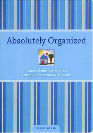 Absolutely Organized: Moms Guide to a No-Stress Schedule and Clutter-Free Home