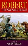 Robert - The Wayward Prince: The Making Of An Empire (The Norman Prince Trilogy Book 1)