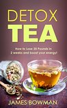 Detox Tea: How to Loose up to 20 Pounds in 2 weeks and Boost your Energy