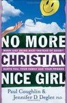 No More Christian Nice Girl: When Just Being Nice--Instead of Good--Hurts You, Your Family, and Your Friends