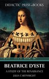 Beatrice d'Este - A Study of the Renaissance (Illustrated)