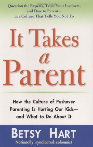 It Takes a Parent: How the Culture of Pushover Parenting Is Hurting Our Kids--and What to Do About It