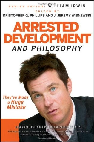 Arrested Development and Philosophy by Kristopher G. Phillips