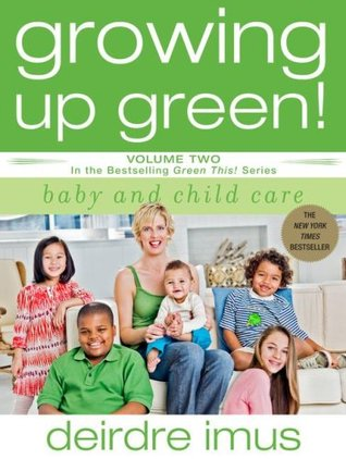 Growing Up Green! Baby and Child Care by Deirdre Imus