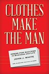 Clothes Make The Man: Dress For Success In Business And Life