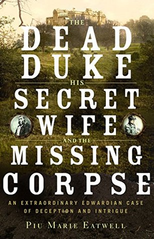 The Dead Duke, His Secret Wife, and the Missing Corpse: An Extraordinary Edwardian Case of Deception and Intrigue