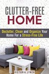 Clutter-Free Home: Declutter, Clean and Organize Your Home For a Stress-Free Life