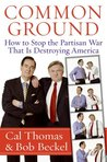 Common Ground: How to Stop the Partisan War That Is Destroying America