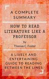 How to Read Literature Like a Professor by Thomas C. Foster: A Complete Summary : A Lively and Entertaining Guide to Reading Between the Lines