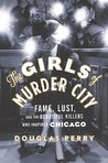 The Girls of Murder City: Fame, Lust, and the Beautiful Killers who Inspired Chicago