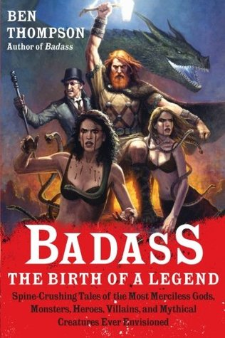 Badass; The Birth of a Legend Spine-Crushing Tales of the Most Merciless Gods, Monsters, Heroes, Villains, and Mythical Creatures Ever Envisioned - Ben Thompson