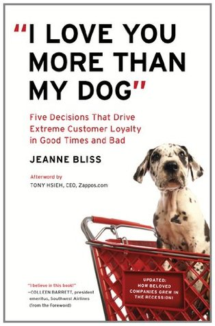 I Love You More Than My Dog: Five Decisions That Drive Extreme Customer Loyalty in Good Times and Bad