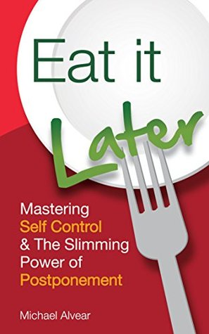 Eat It Later: Mastering Self Control & The Slimming Power Of Postponement