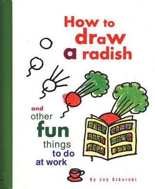How to Draw a Radish: And Other Fun Things to Do at Work