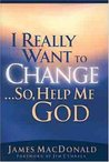 I Really Want to Change...So, Help Me God