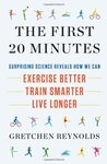 The First 20 Minutes: Surprising Science Reveals How We Can: Exercise Better, Train Smarter, Live Longer