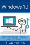 Windows 10: A Beginner's Guide For Great User Experience