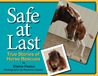 Safe at Last. True Stories of Horse Rescues
