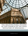 The Architectural History of the Church of the Holy Sepulchre at Jerusalem ...