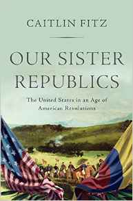 Our Sister Republics: The United States in an Age of American Revolutions