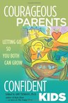 Courageous Parents, Confident Kids: Letting Go So You Both Can Grow