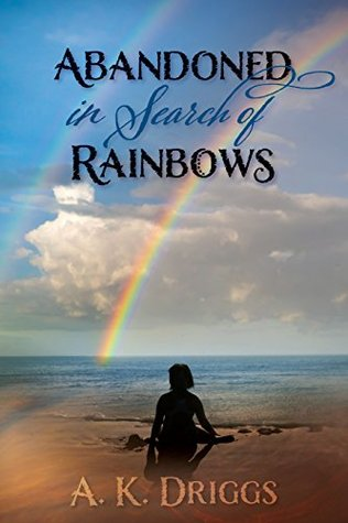 Abandoned In Search Of Rainbows by A.K. Driggs