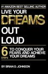 Live Your Dreams Out Loud: 6 Steps to Conquer Your Fears and Achieve Your Dreams
