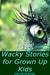Wacky Stories for Grown Up Kids