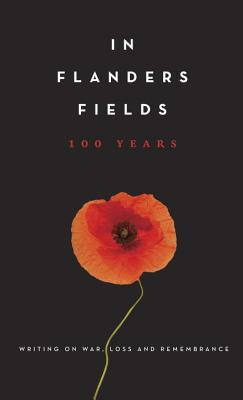 In Flanders Fields: 100 Years: Writing on War, Loss and Remembrance