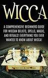 Wicca: Wicca Beliefs, Spells, Magic, and Rituals, for Beginners! Everything You Ever Wanted to Know About Wicca!
