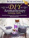 DIY Aromatherapy Holiday Gifts: Essential Oil Recipes For Luxurious Hand Crafted Personalized Gifts