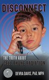 Disconnect: The Truth About Cell Phone Radiation, What the Industry Is Doing to Hide It, and How t