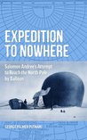 Expedition to Nowhere: Salomon Andrée's Attempt to Reach the North Pole by Balloon