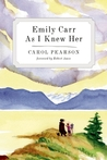 Emily Carr As I Knew Her by Carol Pearson