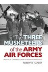 """""""The Three Musketeers of the Army Air Forces"""": From Hitler's Fortress Europa to Hiroshima and Nagasaki"""