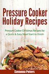Pressure Cooker Holiday Recipes: Pressure Cooker Christmas Recipes for a Quick & Easy Meal Start to Finish