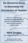 The Definitive Guide to Mastering the Psychology of Trading: How to use a comprehensive understanding of price movement to overcome mental obstacles that prevent you from achieving consistent results