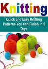 Knitting: Quick and Easy Knitting Patterns You Can Finish in 5 Days: (Knitting, Knitting for Beginners, Knitting Patterns, Knitting Projects, Knitting Socks)