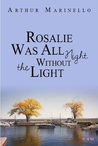 Rosalie Was All Night Without the Light by Arthur Marinello