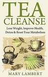 Tea Cleanse: Lose Weight, Improve Health, Detox & Reset Your Metabolism