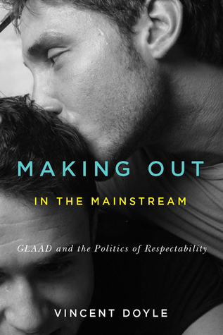 Making Out in the Mainstream: GLAAD and the Politics of Respectability