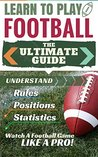 Football: Learn to Play Football - The Ultimate Guide to Understand Football Rules, Football Positions, Football Statistics and Watch a Football Game Like a Pro! (football, fantasy football)