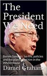 The President We Need: Bernie Sanders: his life, policies and the plan to put him in the White House