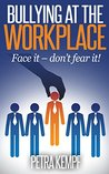 Bullying At The Workplace: Face it - don´t fear it! (Milestones - Coaching for Body, Mind & Soul Book 1)