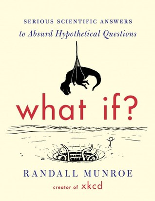 Goodreads | What If? : Serious Scientific Answers to Absurd Hypothetical Questions