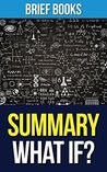 Summary: What If? by Randall Munroe | Serious Scientific Answers to Absurd Hypothetical Questions (Includes Summary & Takeaways)